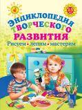 Энциклопедия творческого развития. Рисуем, лепим, мастерим