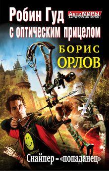 Орлов Б.Л. - Робин Гуд с оптическим прицелом. Снайпер-попаданец обложка книги