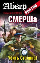Куликов Н.Ю. - Абвер против СМЕРШа. Убить Сталина!' обложка книги