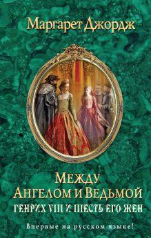 Джордж М. - Между ангелом и ведьмой. Генрих VIII и шесть его жен обложка книги