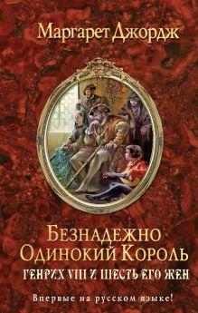Джордж М. - Безнадежно одинокий король. Генрих VIII и шесть его жен обложка книги
