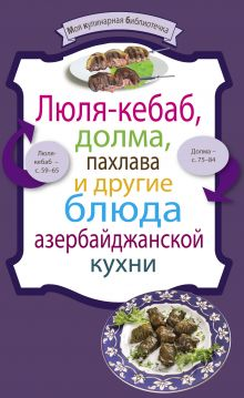 - Люля-кебаб, долма, пахлава и другие блюда азербайджанской кухни обложка книги