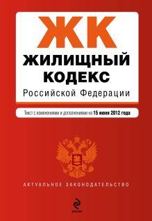 Обложка Жилищный кодекс Российской Федерации : текст с изм. и доп. на 15 июня 2012 г.