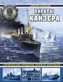 Черкасов А.В. - Пираты Кайзера. Германские рейдеры Первой Мировой обложка книги