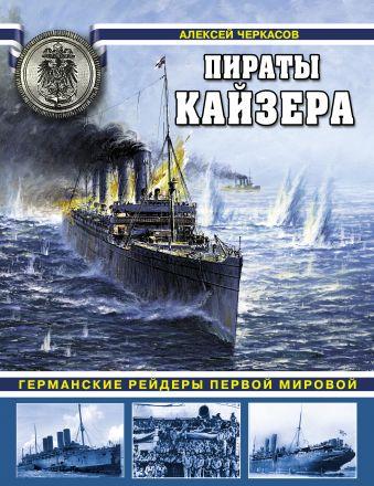 Пираты Кайзера. Германские рейдеры Первой Мировой Черкасов А.В.