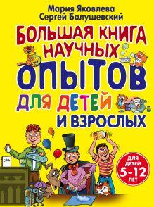 Обложка Большая книга научных опытов для детей и взрослых Мария Яковлева, Сергей Болушевский