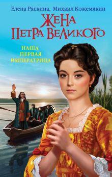 Обложка Жена Петра Великого. Наша первая Императрица Елена Раскина, Михаил Кожемякин