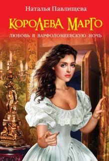 Павлищева Н.П. - Королева Марго. Любовь в Варфоломеевскую ночь обложка книги