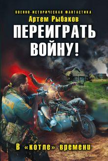 Рыбаков А. - Переиграть войну! В «котле» времени обложка книги