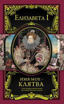 Елизавета I Английская - Имя мое – клятва обложка книги