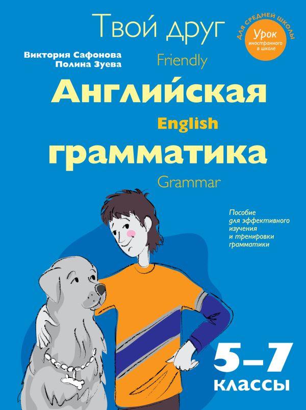 Твой друг - английская грамматика. Пособие для эффективного изучения и тренировки грамматики в средней школе. 5-7 классы Сафонова В.В., Зуева П.А.