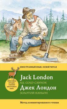 Лондон Д. - Золотой каньон = All Gold Canyon. Метод комментированного чтения обложка книги