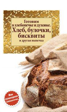 - Готовим в хлебопечке и духовке. Хлеб, булочки, бисквиты и другая выпечка обложка книги