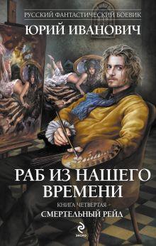 Иванович Ю. - Раб из нашего времени. Книга четвертая. Смертельный рейд обложка книги