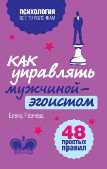 Рвачева Е. - Как управлять мужчиной-эгоистом. 48 простых правил обложка книги
