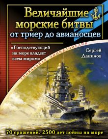 Данилов С.Ю. - Величайшие морские битвы – от триер до авианосцев. «Господствующий на море владеет всем миром» обложка книги