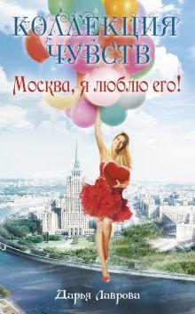 Лаврова Д. - Москва, я люблю его! обложка книги