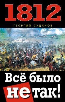 Суданов Г. - 1812. Всё было не так! обложка книги