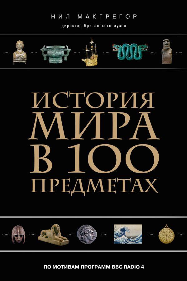 История мира в 100 предметах (черный супер) (серия Подарочные издания. Они изменили мир) Макгрегор Н.
