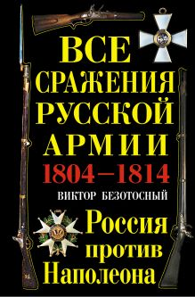 Обложка Все сражения русской армии 1804–1814 гг. Россия против Наполеона Виктор Безотосный