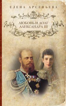 Арсеньева Е. - Любовь и долг Александра III обложка книги