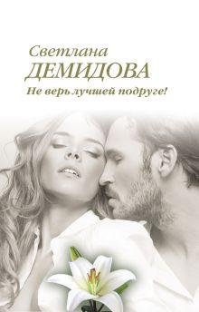 Обложка Не верь лучшей подруге! Светлана Демидова