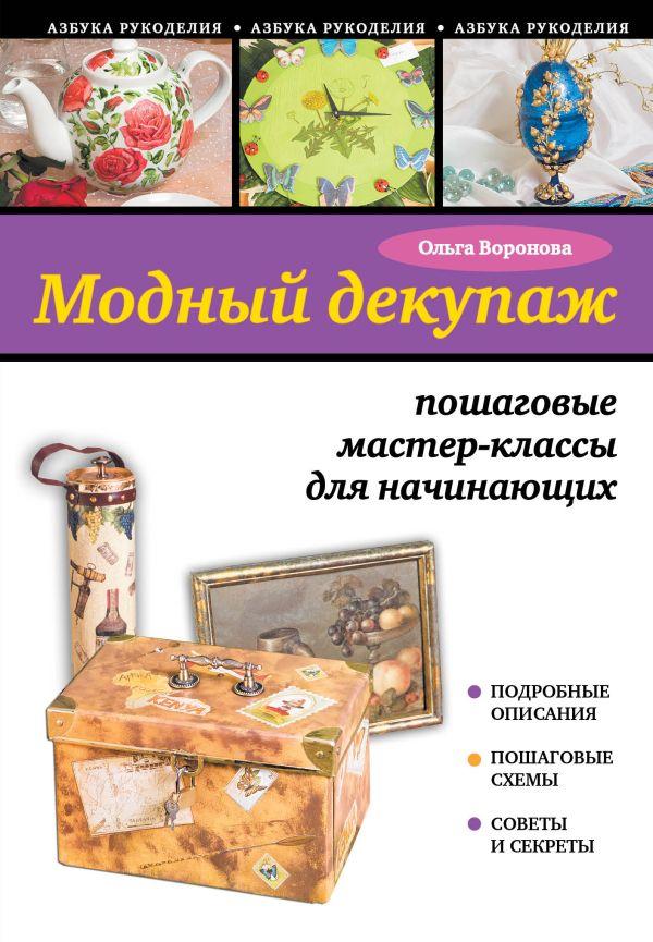 Модный декупаж: пошаговые мастер-классы для начинающих Воронова О.В.