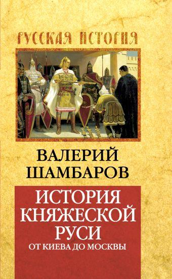 История княжеской Руси: от Киева до Москвы Шамбаров В.Е.