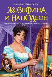 Павлищева Н.П. - Жозефина и Наполеон. Император «под каблуком» Императрицы обложка книги