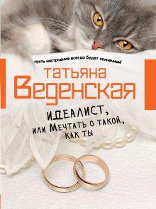 Веденская Т. - Идеалист, или Мечтать о такой, как ты обложка книги