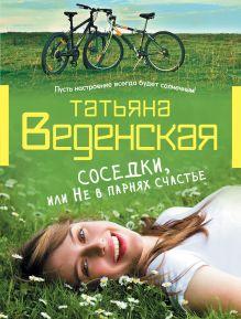 Веденская Т. - Соседки, или Не в парнях счастье обложка книги