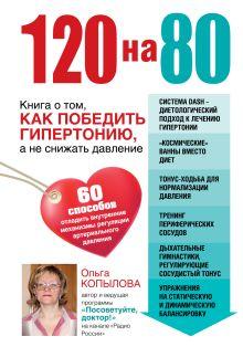 Копылова О.С. - 120 на 80. Книга о том, как победить гипертонию, а не снижать давление обложка книги