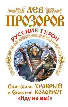 Прозоров Л.Р. - Русские герои. Святослав Храбрый и Евпатий Коловрат. «Иду на вы!» обложка книги