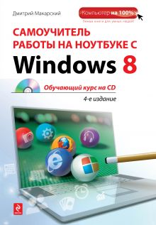 Макарский Дмитрий Дмитриевич Самоучитель работы на ноутбуке с Windows 8. 4-е изд. (+CD) обложка