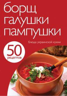 - 50 рецептов. Борщ, галушки, пампушки. Блюда украинской кухни обложка книги