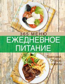 - Ежедневное питание. 365 меню. Завтраки. Обеды. Ужины обложка книги