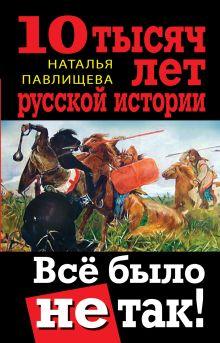 Павлищева Н.П. - 10 тысяч лет русской истории. Всё было не так! обложка книги
