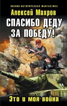 Махров А.М. - Спасибо деду за Победу! Это и моя война обложка книги