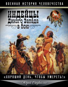Обложка Индейцы Дикого Запада в бою. «Хороший день, чтобы умереть!» Юрий Стукалин