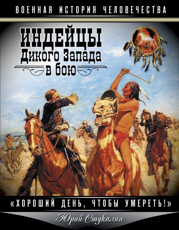 Индейцы Дикого Запада в бою. «Хороший день, чтобы умереть!» Стукалин Ю.В.