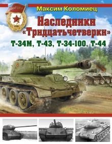 Коломиец М. - Наследники «Тридцатьчетверки» – Т-34М, Т-43, Т-34-100, Т-44 обложка книги