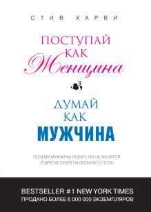 Харви С. - Поступай как женщина, думай как мужчина: почему мужчины любят, но не женятся, и другие секреты сильного пола (переплет) обложка книги