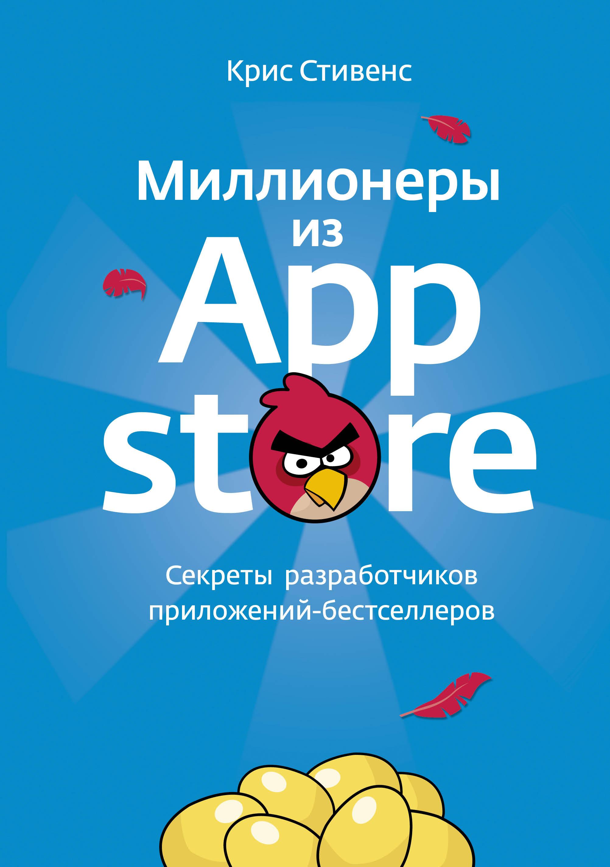 Стивенс К. Миллионеры из App Store. Секреты разработчиков приложений-бестселлеров