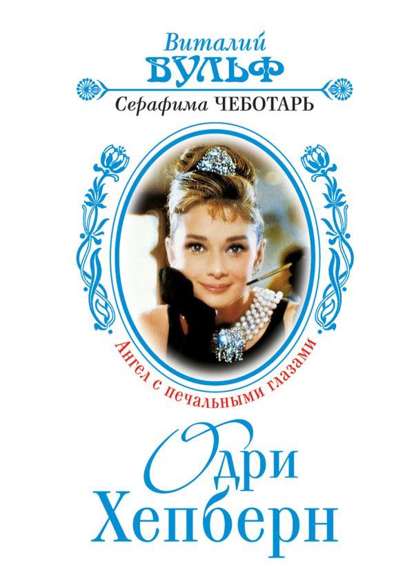 Одри Хепберн: Ангел с печальными глазами Вульф В.Я., Чеботарь С.А.