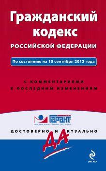 Гражданский кодекс Российской Федерации. По состоянию на 15 сентября 2012 года. С комментариями к последним изменениям