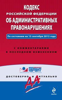 Кодекс Российской Федерации об административных правонарушениях. По состоянию на 15 сентября 2012 года. С комментариями к последним изменениям