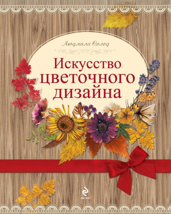 Искусство цветочного дизайна [2 оф.] Солод Л.Е.