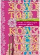 Золотая коллекция узоров для вязания крючком. Семенова Л.Н.