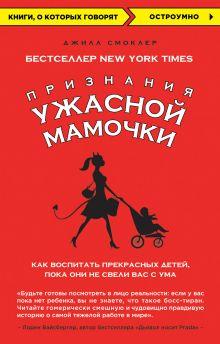 Смоклер Д. - Признания Ужасной мамочки: Как воспитать прекрасных детей, пока они не свели вас с ума обложка книги