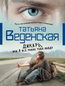 Веденская Т. - Дикарь, или Я все равно тебя найду обложка книги